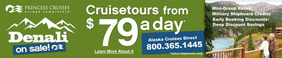 Alaska Cruisetours from just $79 a Day! Plus save even more with mini-group rates,military shipboard credits, early booking discounts. All together, some very deep discount savings. Call us for all the details 800.365.1445