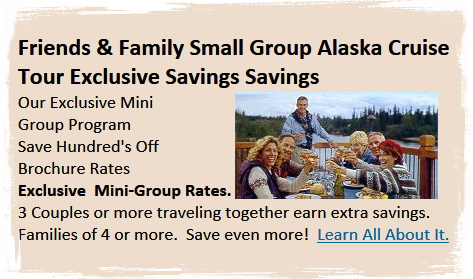 Alaska: Friends & Family Small Group Exclusive Savings. Call 800.365.1445 for details
